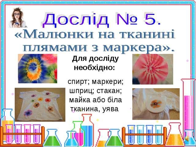 Для досліду необхідно: спирт; маркери; шприц; стакан; майка або біла тканина,...