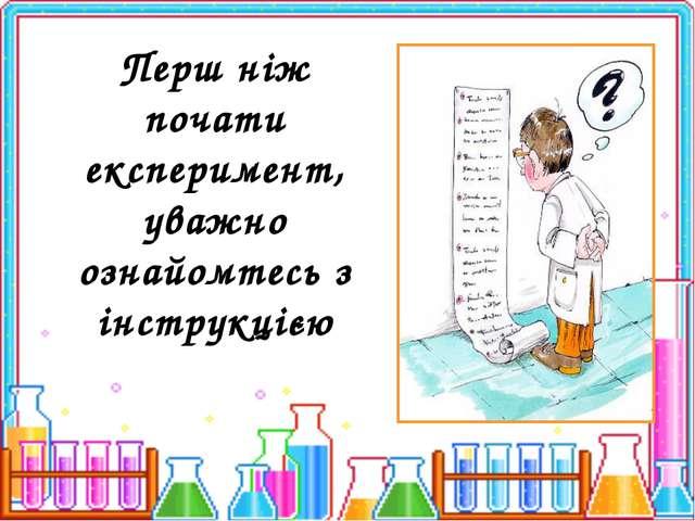 Перш ніж почати експеримент, уважно ознайомтесь з інструкцією