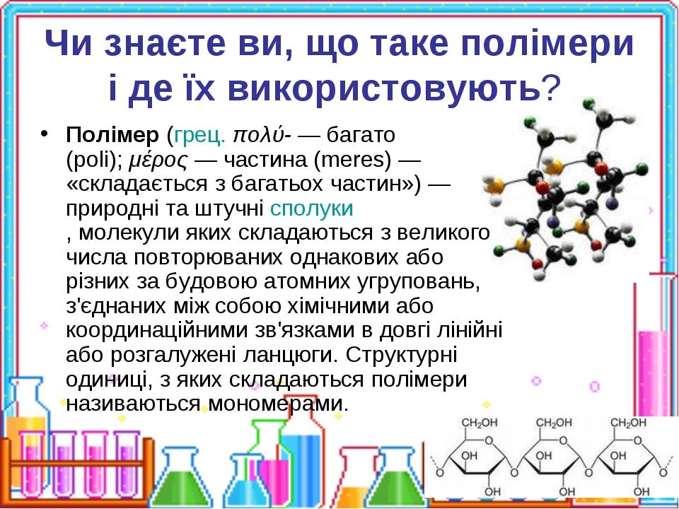 Чи знаєте ви, що таке полімери і де їх використовують? Полімер(грец.πολύ-—...