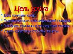 Цель урока Дать понятие пожар. Познакомиться с классификацией пожаров. Разобр