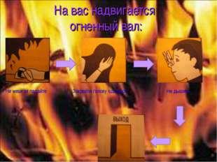 На вас надвигается огненный вал: Не мешкая падайте Закройте голову одеждой Не