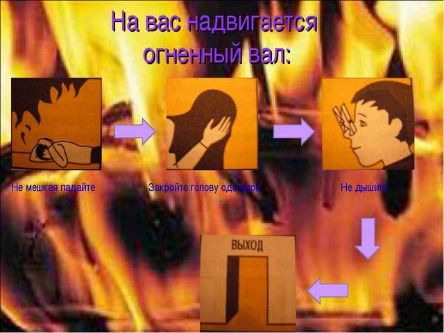 На вас надвигается огненный вал: Не мешкая падайте Закройте голову одеждой Не...