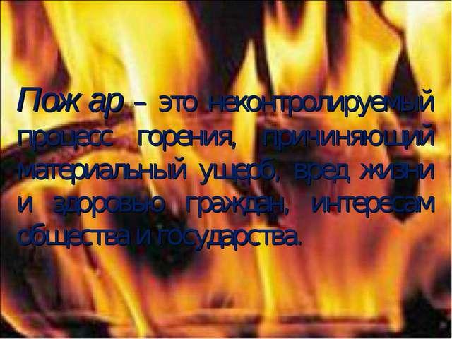Пожар – это неконтролируемый процесс горения, причиняющий материальный ущерб,...
