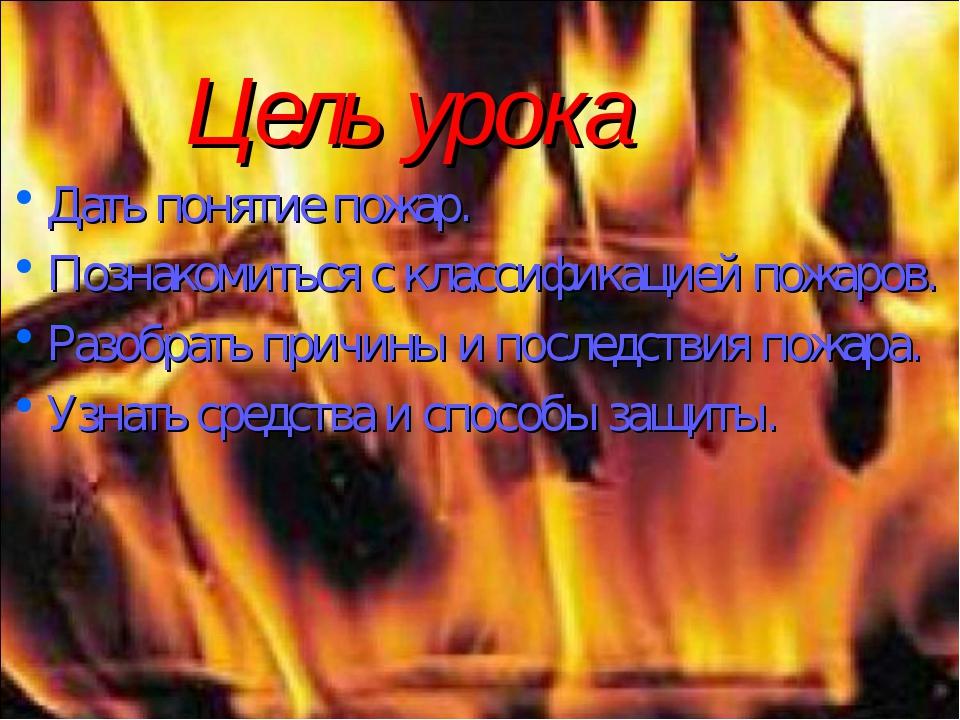 Цель урока Дать понятие пожар. Познакомиться с классификацией пожаров. Разобр...