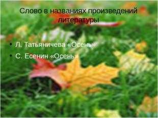 Слово в названиях произведений литературы Л. Татьяничева «Осень» С. Есенин «О