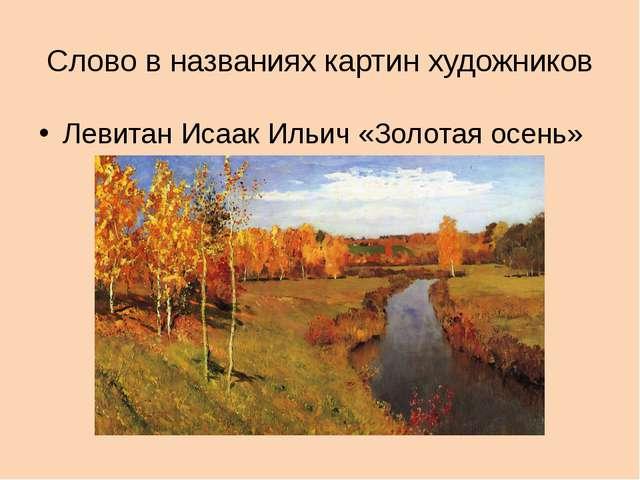 Слово в названиях картин художников Левитан Исаак Ильич «Золотая осень»