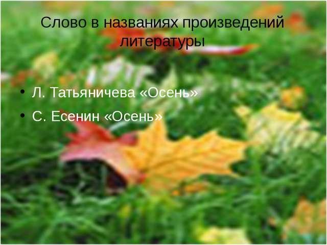 Слово в названиях произведений литературы Л. Татьяничева «Осень» С. Есенин «О...