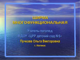 ШИРМА МНОГОФУНКЦИОНАЛЬНАЯ Учитель-логопед МДОУ «ЦРР детский сад №5» Пучкова