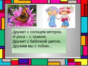 Дружит с солнцем ветерок, И роса – с травою. Дружит с бабочкой цветок, Дружи
