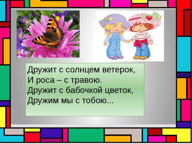 Дружит с солнцем ветерок, И роса – с травою. Дружит с бабочкой цветок, Дружи...