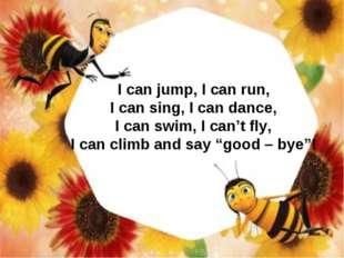 I can jump, I can run, I can sing, I can dance, I can swim, I can't fly, I ca