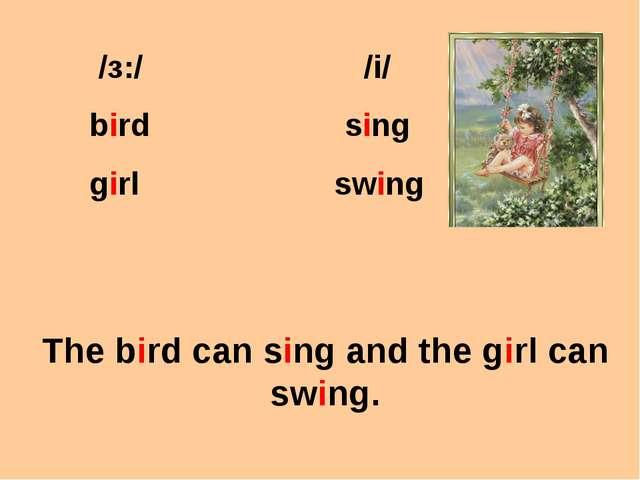/з:/ /i/ bird sing girl swing The bird can sing and the girl can swing.