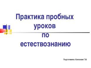 Практика пробных уроков по естествознанию Подготовила: Колосова Г.В.