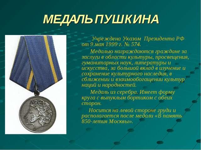 МЕДАЛЬ ПУШКИНА Учреждена Указом Президента РФ от 9 мая 1999 г. № 574. Медалью...