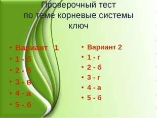 Проверочный тест по теме корневые системы ключ Вариант 1 1 - б 2 - б 3 - в 4