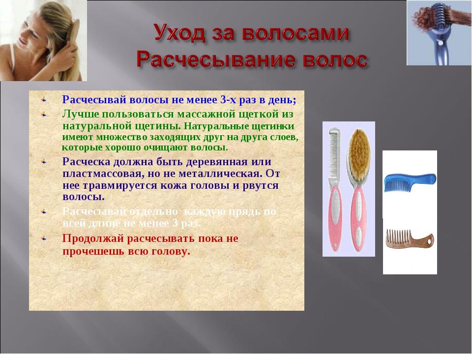 Расчесывай волосы не менее 3-х раз в день; Лучше пользоваться массажной щетко...