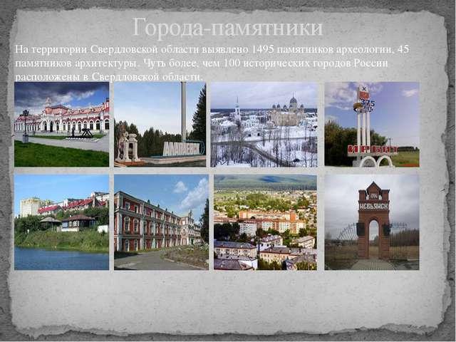 Города-памятники На территории Свердловской области выявлено 1495 памятников...