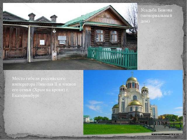 Усадьба Бажова (мемориальный дом) Место гибели российского императора Николая...