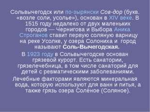 Сольвычегодск или по-зырянски Сов-дор (букв. «возле соли, усолье»), основан в