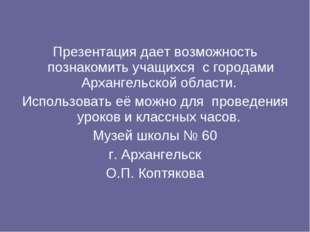 Презентация дает возможность познакомить учащихся с городами Архангельской о