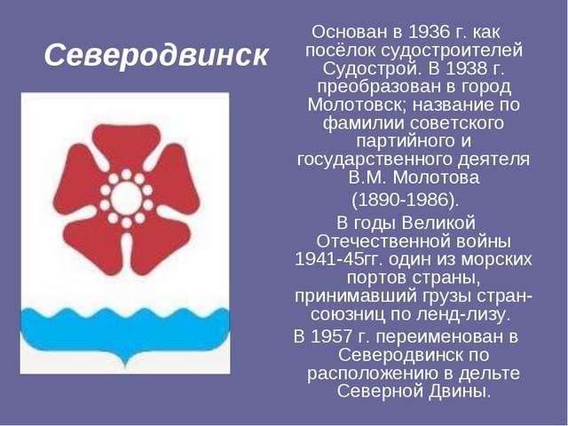 Северодвинск Основан в 1936 г. как посёлок судостроителей Судострой. В 1938 г...