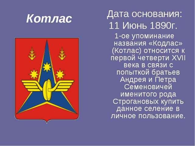 Котлас Дата основания: 11 Июнь 1890г. 1-ое упоминание названия «Кодлас» (Котл...