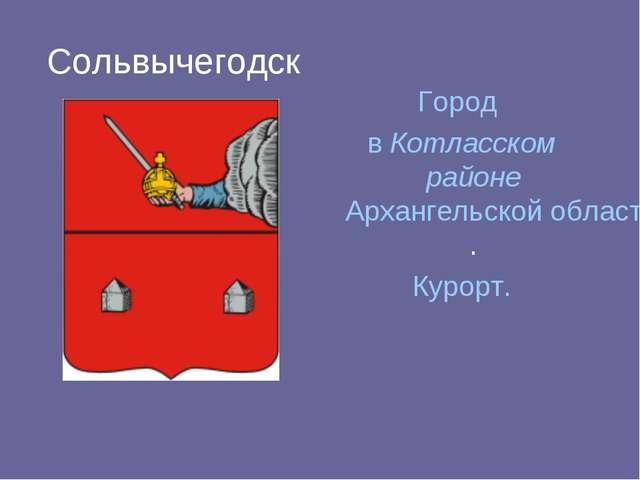 Сольвычегодск Город в Котласском районе Архангельской области. Курорт.