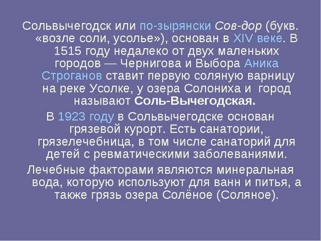 Сольвычегодск или по-зырянски Сов-дор (букв. «возле соли, усолье»), основан в...