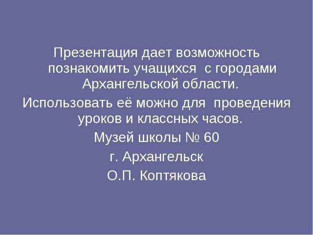 Презентация дает возможность познакомить учащихся с городами Архангельской о...