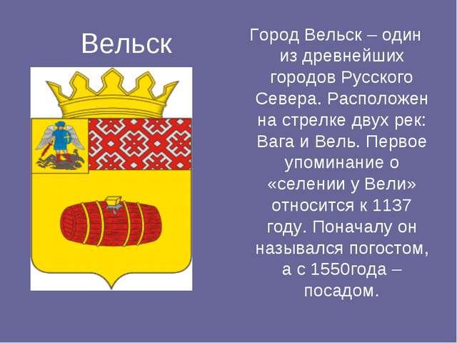 Вельск Город Вельск – один из древнейших городов Русского Севера. Расположен...