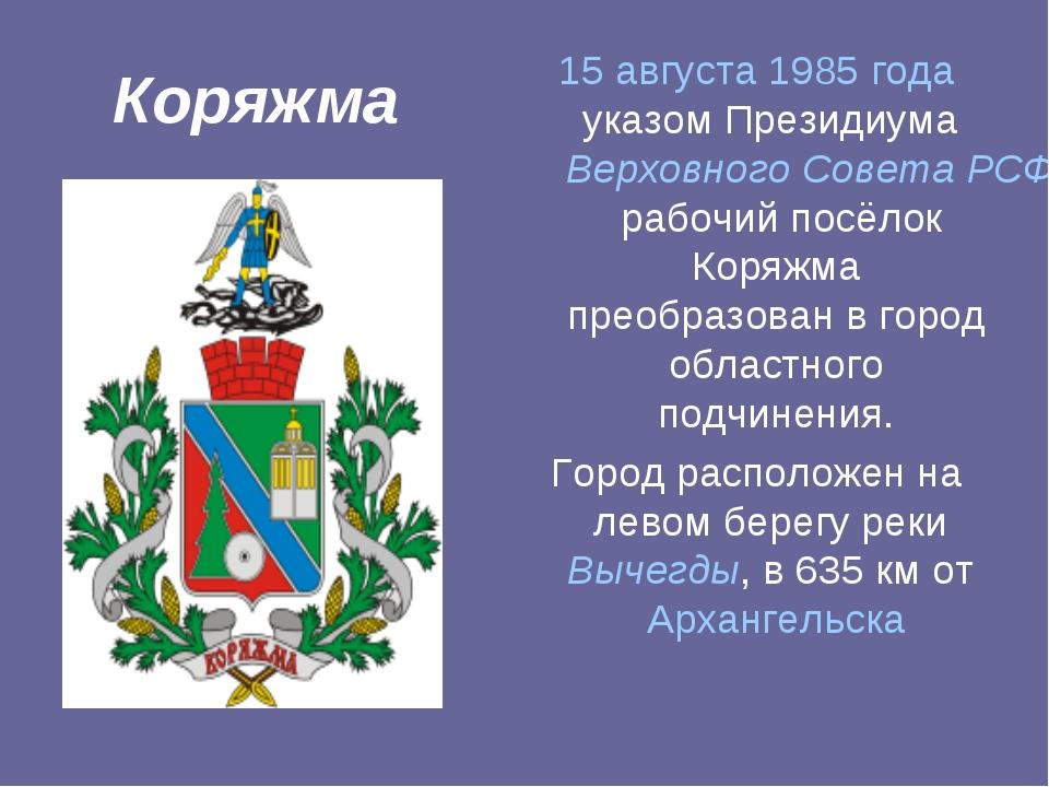 Коряжма 15 августа 1985 года указом Президиума Верховного Совета РСФСР рабочи...