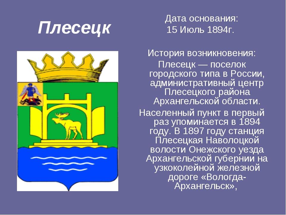 Плесецк Дата основания: 15 Июль 1894г. История возникновения: Плесецк — посел...