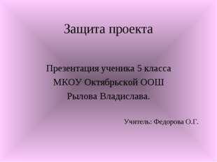 Защита проекта Презентация ученика 5 класса МКОУ Октябрьской ООШ Рылова Влади