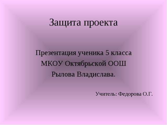 Защита проекта Презентация ученика 5 класса МКОУ Октябрьской ООШ Рылова Влади...