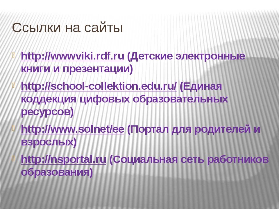Ссылки на сайты http://wwwviki.rdf.ru (Детские электронные книги и презентаци...