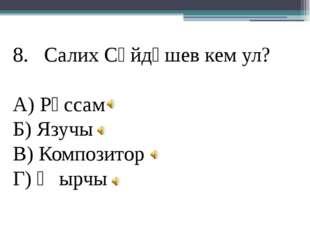 Салих Сәйдәшев кем ул? А) Рәссам Б) Язучы В) Композитор Г) Җырчы
