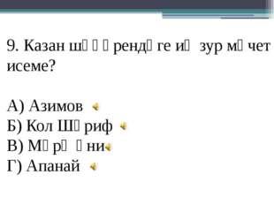 9. Казан шәһәрендәге иң зур мәчет исеме? А) Азимов Б) Кол Шәриф В) Мәрҗәни Г)