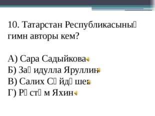 10. Татарстан Республикасының гимн авторы кем? А) Сара Садыйкова Б) Заһидулла