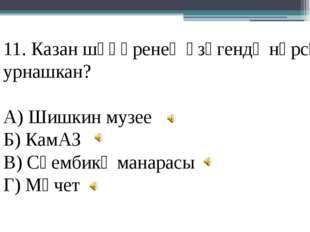 11. Казан шәһәренең үзәгендә нәрсә урнашкан? А) Шишкин музее Б) КамАЗ В) Сөем