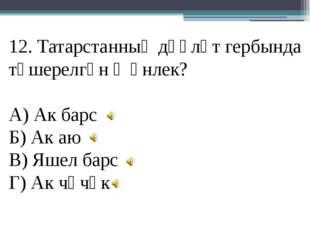 12. Татарстанның дәүләт гербында төшерелгән җәнлек? А) Ак барс Б) Ак аю В) Яш