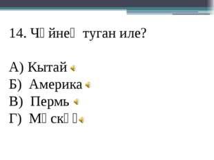 14. Чәйнең туган иле? А) Кытай Б) Америка В) Пермь Г) Мәскәү