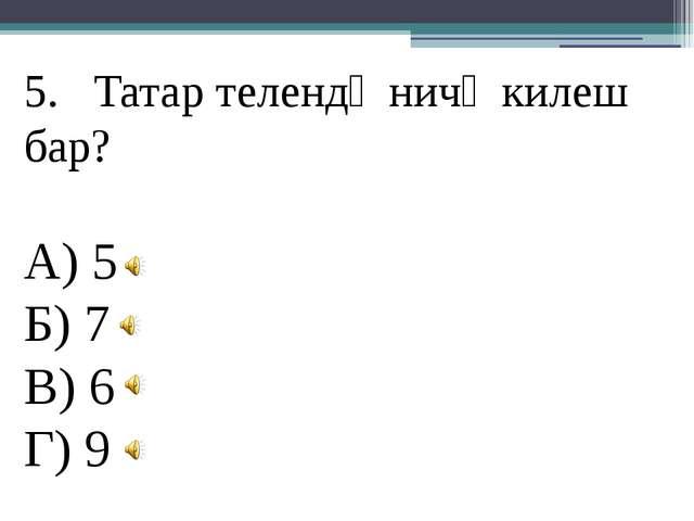 Татар телендә ничә килеш бар? А) 5 Б) 7 В) 6 Г) 9