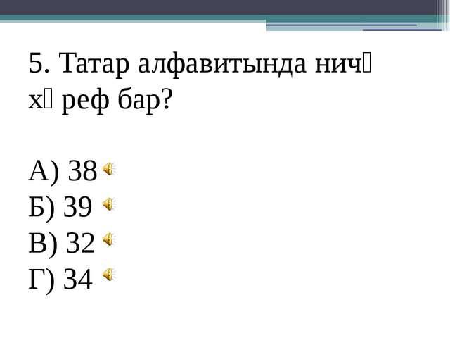 5. Татар алфавитында ничә хәреф бар? А) 38 Б) 39 В) 32 Г) 34