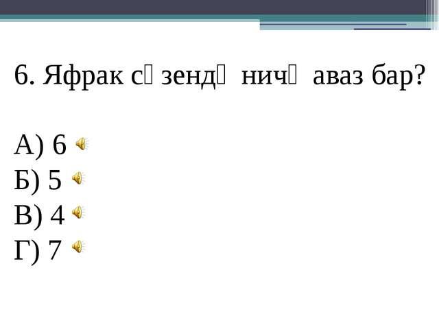 6. Яфрак сүзендә ничә аваз бар? А) 6 Б) 5 В) 4 Г) 7