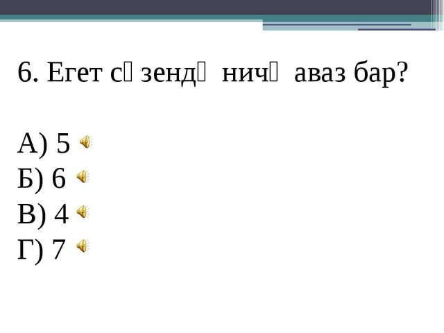 6. Егет сүзендә ничә аваз бар? А) 5 Б) 6 В) 4 Г) 7