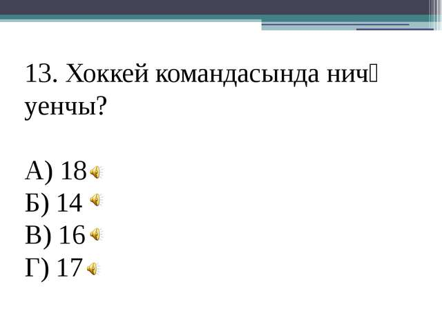 13. Хоккей командасында ничә уенчы? А) 18 Б) 14 В) 16 Г) 17