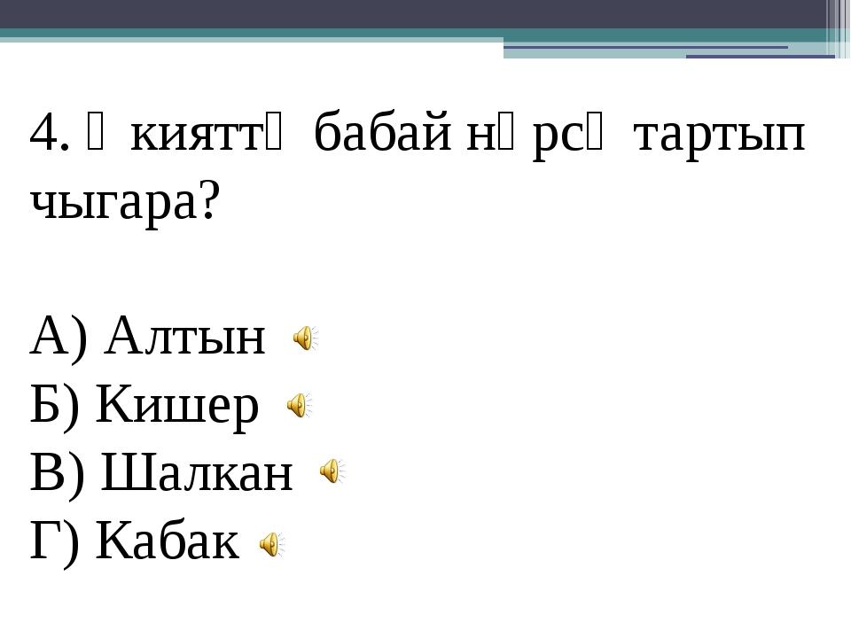 4. Әкияттә бабай нәрсә тартып чыгара? А) Алтын Б) Кишер В) Шалкан Г) Кабак