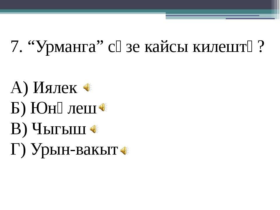 """7. """"Урманга"""" сүзе кайсы килештә? А) Иялек Б) Юнәлеш В) Чыгыш Г) Урын-вакыт"""
