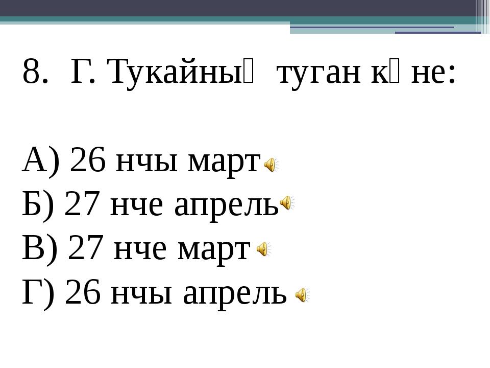 Г. Тукайның туган көне: А) 26 нчы март Б) 27 нче апрель В) 27 нче март Г) 26...