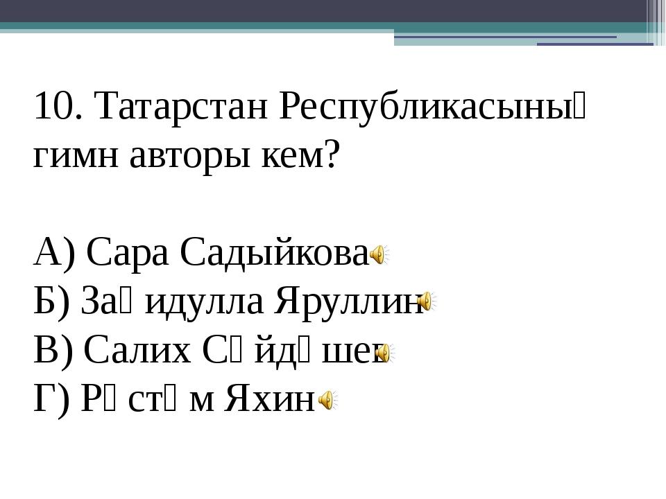 10. Татарстан Республикасының гимн авторы кем? А) Сара Садыйкова Б) Заһидулла...